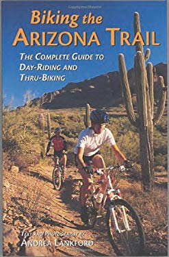 Biking the Arizona Trail: The Complete Guide to Day-Riding and Thru-Biking 9781565794375