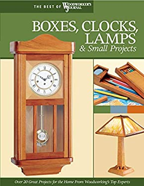Boxes, Clocks, Lamps, & Small Projects: Over 20 Great Projects for the Home from Woodworking's Top Experts 9781565233287