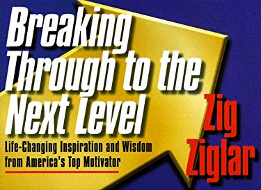 Breaking Through to the Next Level: Life-Changing Inspiration and Wisdom from America's Top Motivator 9781562924959