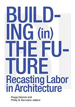 Building (In) the Future: Recasting Labor in Architecture 9781568988061