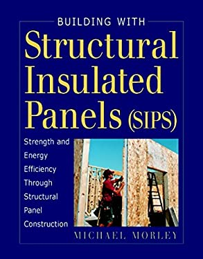 Building with Structural Insulated Panels (SIPs): Strength and Energy Efficiency Through Structural Panel Construction 9781561583515