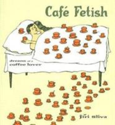 Cafe Fetish: Dreams of a Coffee Lover 9781569245491