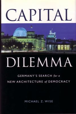 Capital Dilemma:: Germany's Search for a New Architecture of Democracy 9781568981345