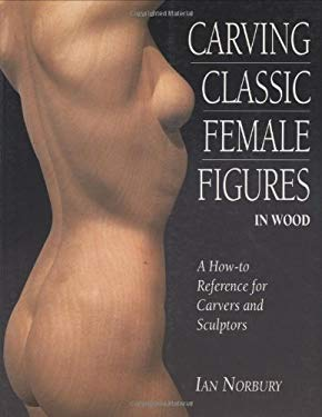 Carving Classic Female Figures in Wood: A How-To Reference for Carvers and Sculptors 9781565232211