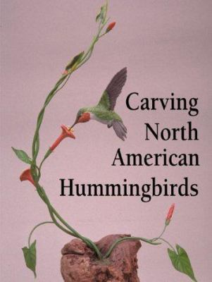 Carving North American Hummingbirds & Their Habitat: Capturing Their Beauty in Wood 9781565231337