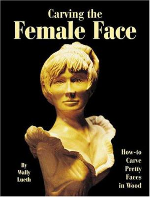 Carving the Female Face: How-To Carve Pretty Faces in Wood Walter H Lueth and Harold L Enlow