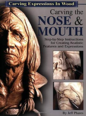 Carving the Nose & Mouth: Step-By-Step Instructions for Creating Realistic Features and Expressions 9781565231610