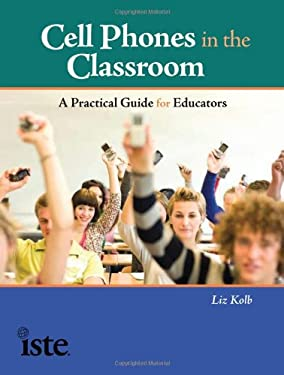 Cell Phones in the Classroom: A Practical Guide for Educators 9781564842992