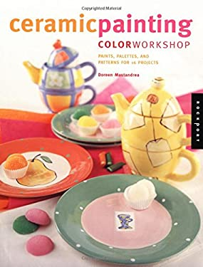 Ceramic Painting Color Workshop: Paints, Palettes, and Patterns for 16 Projects 9781564967558