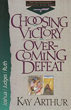 Choosing Victory, Overcoming Defeat: Joshua, Judges, and Ruth 9781565073043