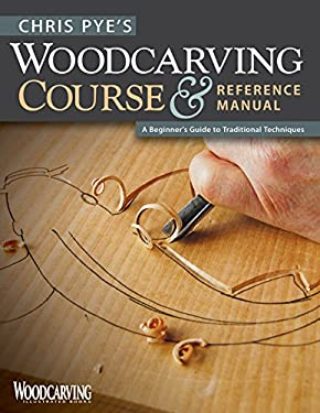 Chris Pye's Woodcarving Course & Reference Manual: A Beginner's Guide to Traditional Techniques 9781565234567