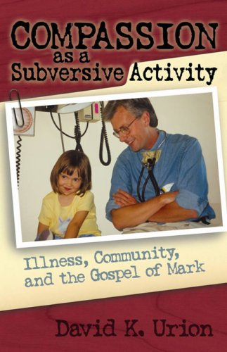 Compassion as a Subversive Activity: Illness, Community, and the Gospel of Mark 9781561012794