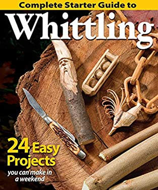 Complete Starter Guide to Whittling: 24 Easy Projects You Can Make in a Weekend (Fox Chapel Publishing) Beginner-Friendly Step-by-Step Instructions, T