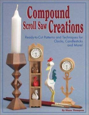 Compound Scroll Saw Creations: Ready-To-Cut Patterns and Techniques for Clocks, Candle Sticks, Critters, and More! 9781565231702