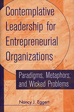 Contemplative Leadership for Entrepreneurial Organizations: Paradigms, Metaphors, and Wicked Problems 9781567201901