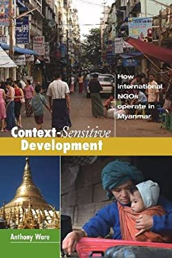 Context-Sensitive Development: How International Ngos Operate in Myanmar 9781565495241