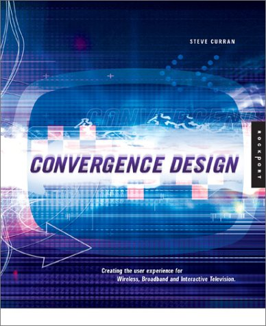Convergence Design: Creating the User Experience for Interactive Television, Wireless, and Broadband 9781564969040
