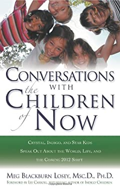 Conversations with the Children of Now: Crystal, Indigo, and Star Kids Speak about the World, Life, and the Coming 2012 Shift 9781564149787