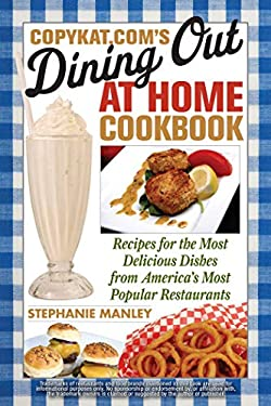 CopyKat.com's Dining Out at Home Cookbook: Recipes for the Most Delicious Dishes from America's Most Popular Restaurants 9781569757826