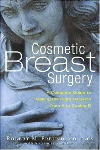 Cosmetic Breast Surgery: A Complete Guide to Making the Right Decision -- From A to Double D 9781569244555