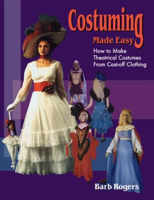 Costuming Made Easy: How to Make Theatrical Costumes from Cast-Off Clothing 9781566080484