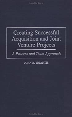 Creating Successful Acquisition and Joint Venture Projects: A Process and Team Approach 9781567202526