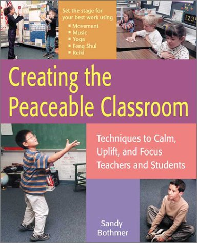 Creating the Peaceable Classroom: Techniques to Calm, Uplift, and Focus Teachers and Students 9781569761540