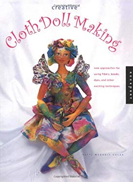 Creative Cloth Doll Making: New Approaches for Using Fibers, Beads, Dyes, and Other Exciting Techniques 9781564969422