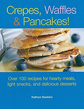 Crepes, Waffles and Pancakes!: Over 100 Recipes for Hearty Meals, Light Snacks, and Delicious Desserts 9781561485208
