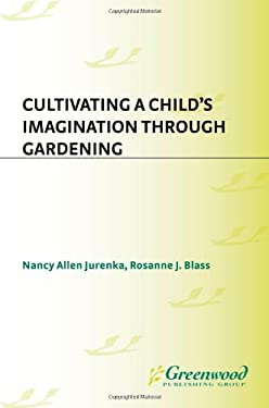 Cultivating a Child's Imagination Through Gardening 9781563084522