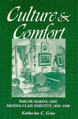 Culture and Comfort: Parlor Making and Middle-Class Identity, 1850-1930 9781560987154