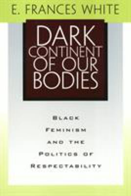 Dark Continent of Our Bodies: Black Feminism and the Politics of Respectability 9781566398800