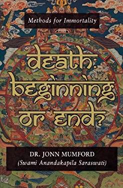 Death: Beginning or End? Death: Beginning or End?: Methods for Immortality Methods for Immortality 9781567184761