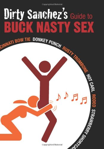 Dirty Sanchez's Guide to Buck Nasty Sex: Cincinnati Bow Tie, Donkey Punch, Rusty Trombone, Hot Carl, Rodeo, Strawberry Shortcake 9781569757208