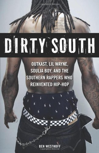 Dirty South: Outkast, Lil Wayne, Soulja Boy, and the Southern Rappers Who Reinvented Hip-Hop 9781569766064