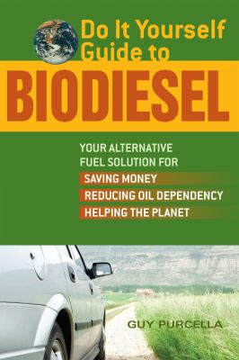 Do It Yourself Guide to Biodiesel: Your Alternative Fuel Solution for Saving Money, Reducing Oil Dependency, Helping the Planet 9781569756249