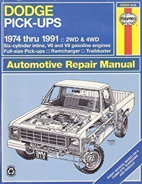 Dodge Pick-Ups Automotive Repair Manual/1974 Thru 1991: 2Wd and 4Wd Six-Cylinder Inline, V6 and V8 Gasoline Engines Full-Size Pick-Ups, Ramcharger, (H