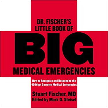 Dr. Fischer's Little Book of Big Medical Emergencies: How to Recognize and Respond to the 40 Most Common Medical Emergencies Stuart Fischer