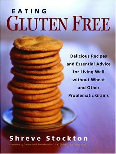 Eating Gluten Free: Delicious Recipes and Essential Advice for Living Well Without Wheat and Other Problematic Grains 9781569243930