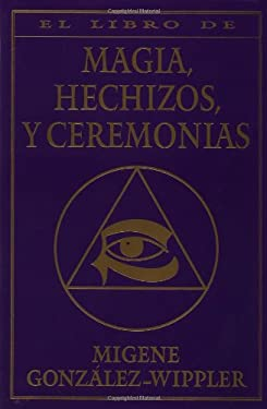 El Libro Completo de Magia, Hechizos, y Ceremonias = The Complete Book of Spells, Ceremonies & Magic 9781567182705