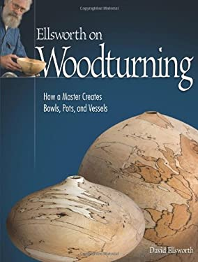 Ellsworth on Woodturning: How a Master Creates Bowls, Pots, and Vessels 9781565233775