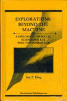 Explorations Beyond the Machine: A Philosophy of Social Science for the Post-Newtonian Age. 9781560721550