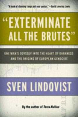 Exterminate All the Brutes: One Man's Odyssey Into the Heart of Darkness and the Origins of European Genocide 9781565843592
