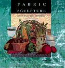 Fabric Sculpture: The Step-By-Step Guide and Showcase 9781564961334