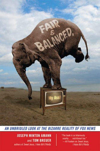 Fair and Balanced, My Ass!: An Unbridled Look at the Bizarre Reality of Fox News