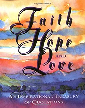 Faith, Hope, and Love: An Inspirational Treasury of Quotations 9781561383573