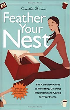 Feather Your Nest: The Complete Guide to Outfitting, Cleaning, Organizing and Caring for Your Home 9781569243558