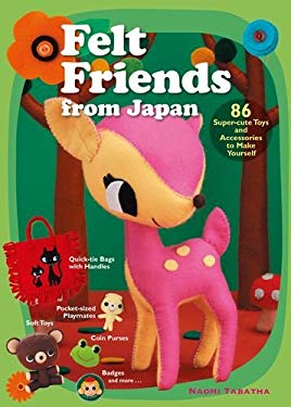Felt Friends from Japan: 86 Super-Cute Toys and Accessories to Make Yourself 9781568363875