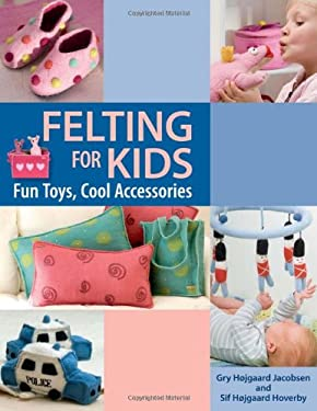 Felting for Kids: Fun Toys, Cool Accessories 9781564779335