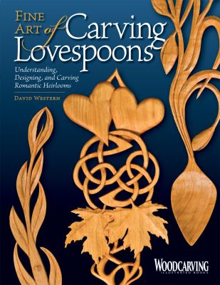 Fine Art of Carving Lovespoons: Understanding, Designing, and Carving Romantic Heirlooms 9781565233744